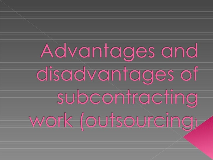 Advantages and disadvantages of subcontracting work Find subcontracting work
