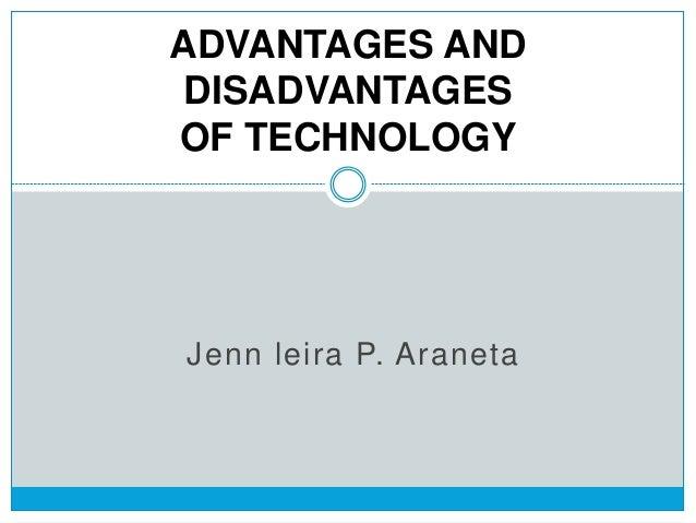 Jenn leira P. Araneta ADVANTAGES AND DISADVANTAGES OF TECHNOLOGY