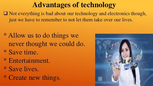 advantage of technology in education According to use of technology, the advantages of technology include access to information, improved communication, improved entertainment, educational convenience, social networking and advancements within various industries disadvantages of technology include increased loneliness, potential .
