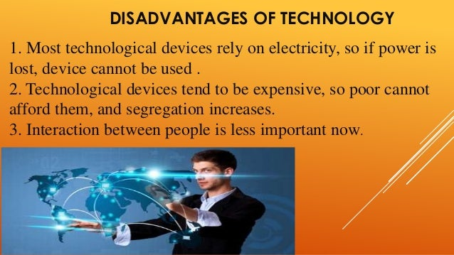 disadvantages of technology on environment According to use of technology, the advantages of technology include access to information, improved communication, improved entertainment, educational convenience.