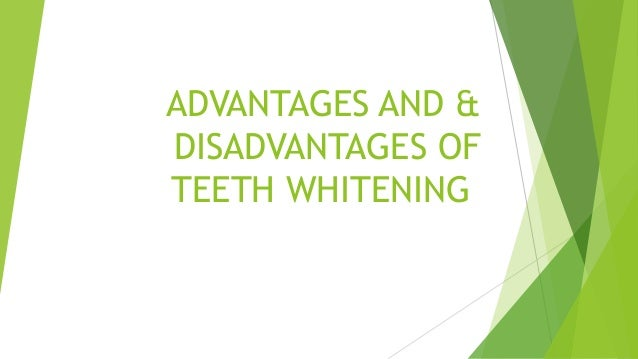 tooth whitening advantages and disadvantages Both the sides of the tooth (contact area between the tooth are also prepared once the preparation is over, impression of the prepared tooth is taken to correct slight mal-alignment of the teeth the advantages and disadvantages of wearing a veneer.