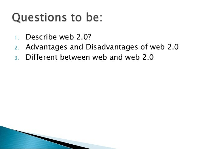 1.   Describe web 2.0?2.   Advantages and Disadvantages of web 2.03.   Different between web and web 2.0