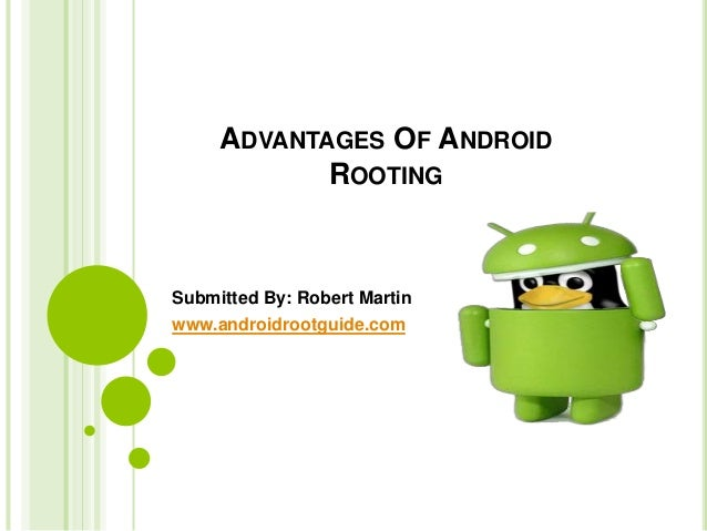 ADVANTAGES OF ANDROID ROOTING Submitted By: Robert Martin www.androidrootguide.com