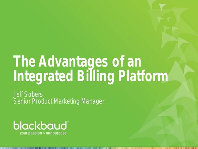 The Advantages of an Integrated Billing Platform Jeff Sobers Senior Product Marketing Manager