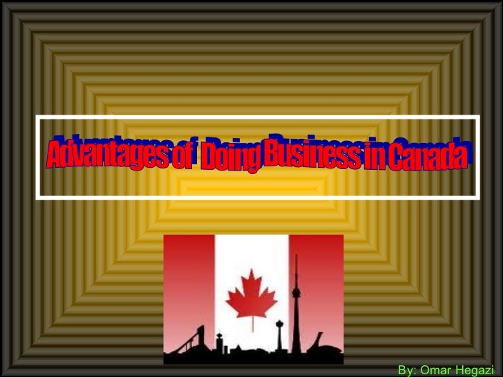 By: Omar Hegazi Advantages of  Doing Business in Canada