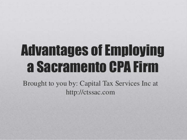 Advantages of Employing a Sacramento CPA Firm Brought to you by: Capital Tax Services Inc at http://ctssac.com