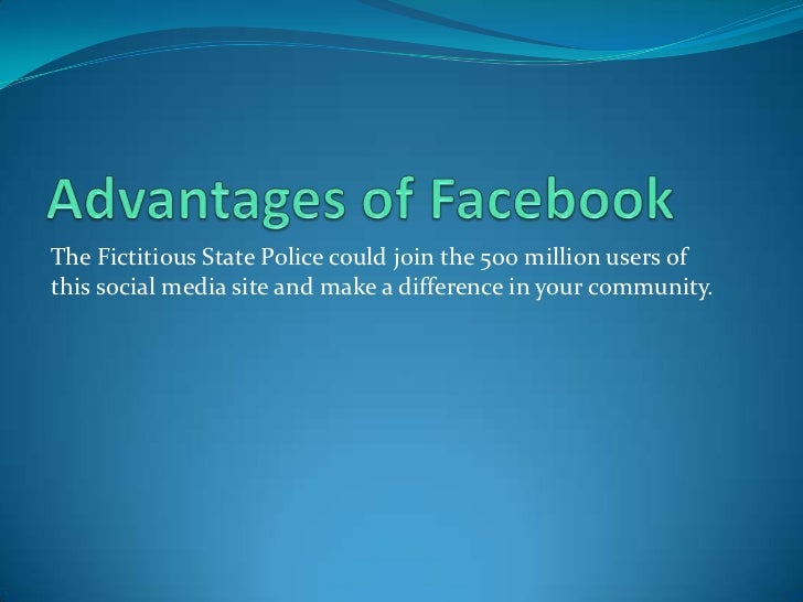 Advantages of Facebook<br />The Fictitious State Police could join the 500 million users of this social media site and mak...