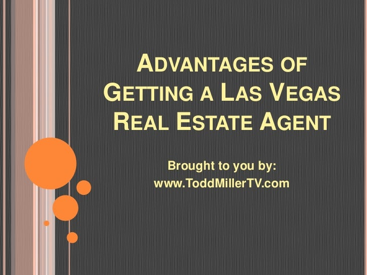 ADVANTAGES OFGETTING A LAS VEGASREAL ESTATE AGENT     Brought to you by:    www.ToddMillerTV.com
