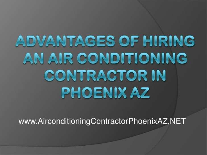 Advantages of Hiring an Air Conditioning Contractor in Phoenix AZ<br />www.AirconditioningContractorPhoenixAZ.NET<br />