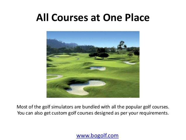 All Courses at One Placewww.bogolf.comMost of the golf simulators are bundled with all the popular golf courses.You can al...