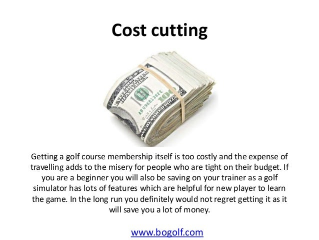 Cost cuttingwww.bogolf.comGetting a golf course membership itself is too costly and the expense oftravelling adds to the m...