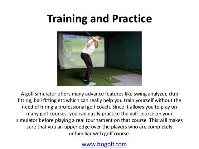 Training and Practicewww.bogolf.comA golf simulator offers many advance features like swing analyzer, clubfitting, ball fi...