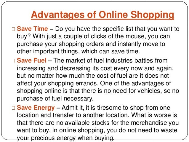 disadvantages to online shopping Advantages and disadvantages of shopping online 1600 words | 7 pages advantages [edit] convenience online stores are usually available 24 hours a day, and many consumers have internet access both at work and at home.