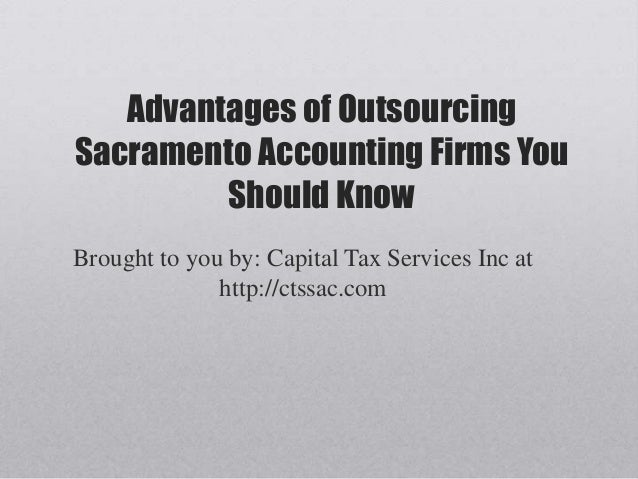Advantages of OutsourcingSacramento Accounting Firms YouShould KnowBrought to you by: Capital Tax Services Inc athttp://ct...