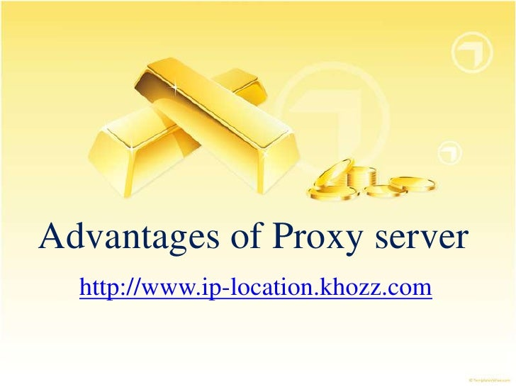 Advantages of Proxy server  http://www.ip-location.khozz.com