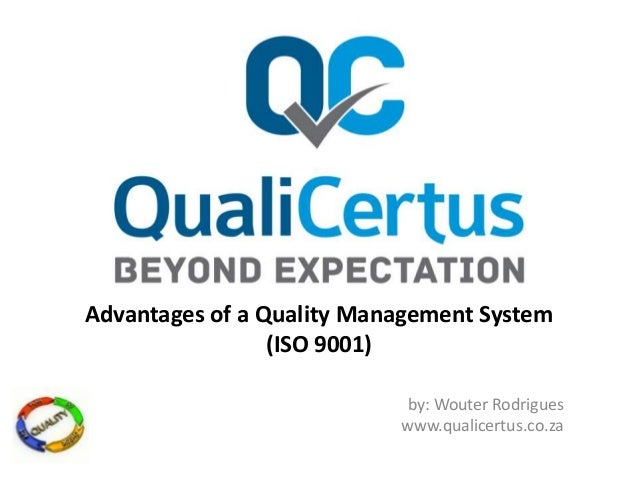 Advantages of a Quality Management System (ISO 9001) by: Wouter Rodrigues www.qualicertus.co.za