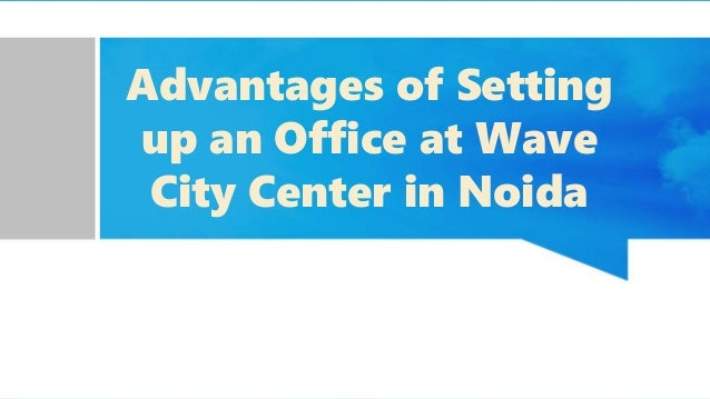 Advantages of Setting up an Office at Wave City Center in Noida
