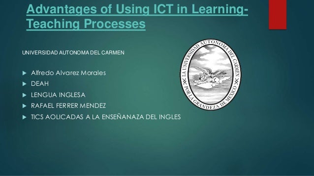 Advantages of Using ICT in Learning- Teaching Processes  Alfredo Alvarez Morales  DEAH  LENGUA INGLESA  RAFAEL FERRER ...