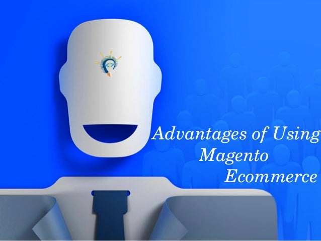 Advantages of Using  Magento                Ecommerce