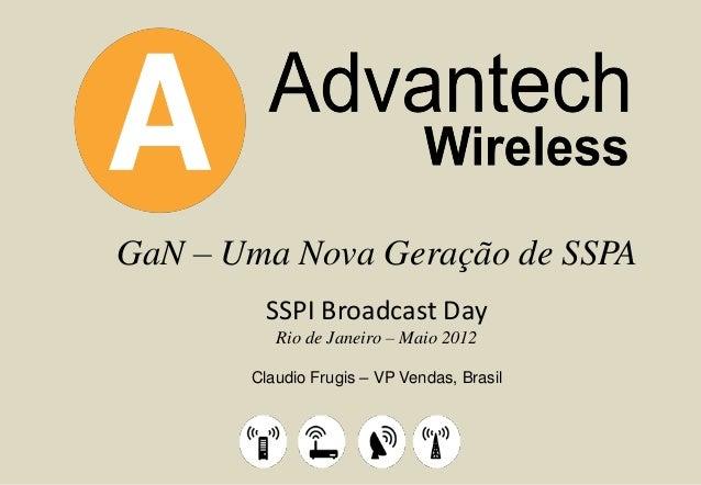 GaN – Uma Nova Geração de SSPA SSPI Broadcast Day Rio de Janeiro – Maio 2012 Claudio Frugis – VP Vendas, Brasil