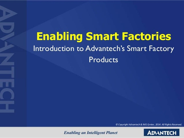 Enabling Smart Factories Introduction to Advantech's Smart Factory Products © Copyright Advantech & IMS Center, 2014. All ...