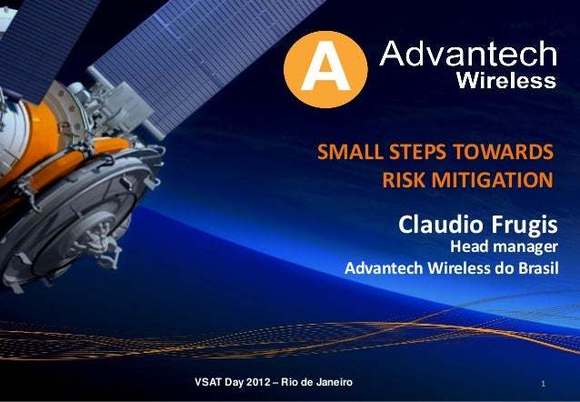 111 SMALL STEPS TOWARDS RISK MITIGATION Claudio Frugis Head manager Advantech Wireless do Brasil VSAT Day 2012 – Rio de Ja...