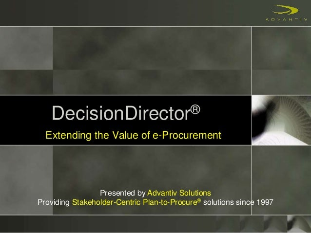 DecisionDirector® Extending the Value of e-Procurement Presented by Advantiv Solutions Providing Stakeholder-Centric Plan-...