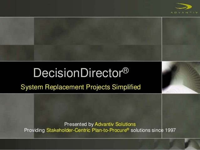 DecisionDirector® System Replacement Projects Simplified Presented by Advantiv Solutions Providing Stakeholder-Centric Pla...