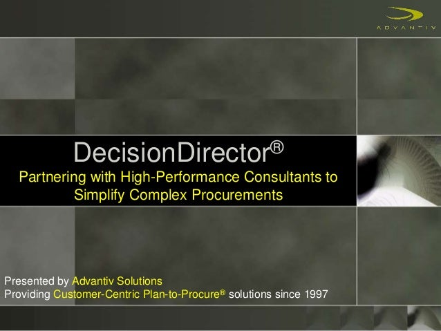 DecisionDirector® Partnering with High-Performance Consultants to Simplify Complex Procurements Presented by Advantiv Solu...
