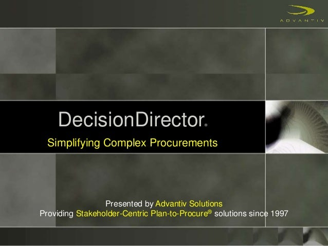 DecisionDirector® Simplifying Complex Procurements Presented by Advantiv Solutions Providing Stakeholder-Centric Plan-to-P...