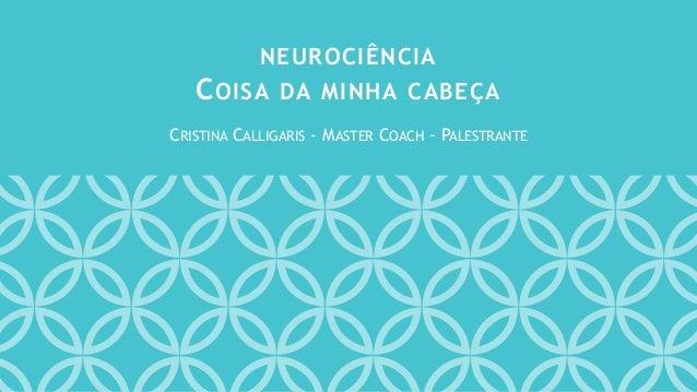 CRISTINA CALLIGARIS - MASTER COACH - PALESTRANTE NEUROCIÊNCIA COISA DA MINHA CABEÇA