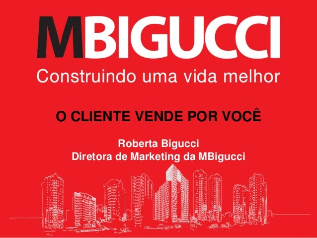 O CLIENTE VENDE POR VOCÊ Roberta Bigucci Diretora de Marketing da MBigucci