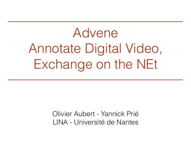 Advene Annotate Digital Video, Exchange on the NEt Olivier Aubert - Yannick Prié LINA - Université de Nantes