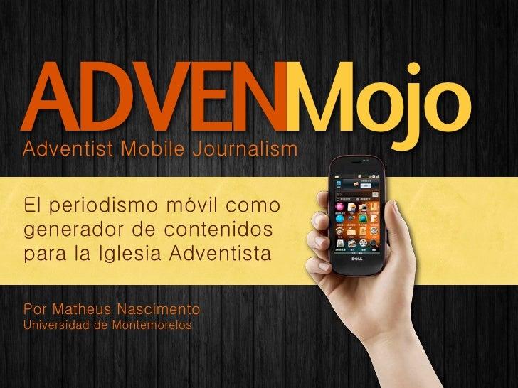 ADVENMojoAdventist Mobile JournalismEl periodismo móvil comogenerador de contenidospara la Iglesia AdventistaPor Matheus N...