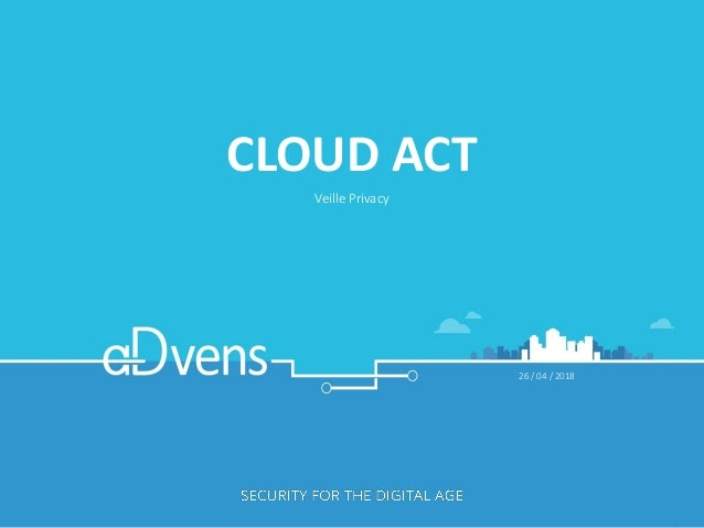 CLOUD ACT Veille Privacy 26 / 04 / 2018