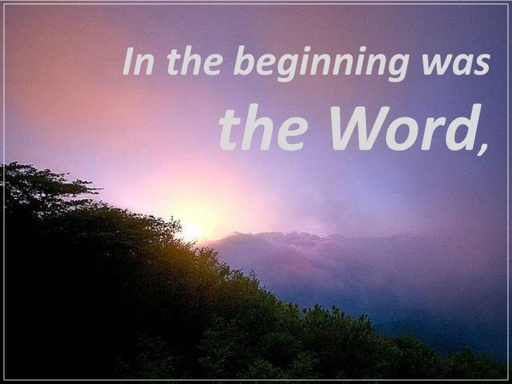 In the beginning was     the Word,