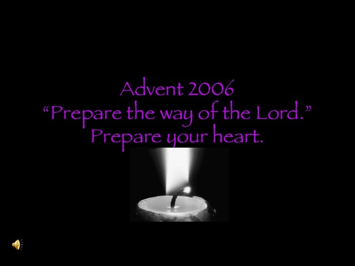 """Advent 2006 """"Prepare the way of the Lord."""" Prepare your heart."""