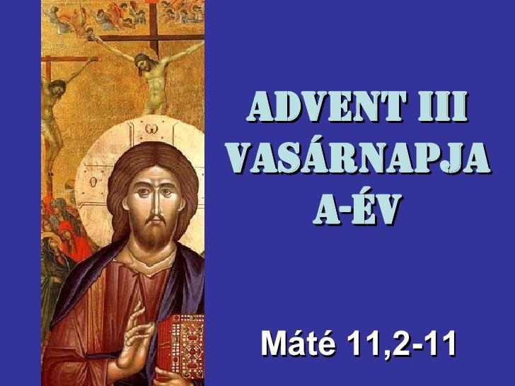 Advent III Vasárnapja A-év M áté  11,2-11