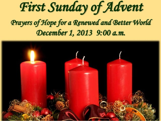 First Sunday of Advent Prayers of Hope for a Renewed and Better World  December 1, 2013 9:00 a.m.