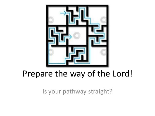 Prepare the way of the Lord!     Is your pathway straight?