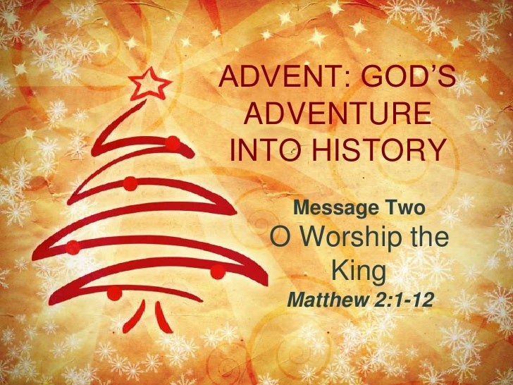 ADVENT: GOD'S ADVENTURE INTO HISTORY<br />Message Two<br />O Worship the King<br />Matthew 2:1-12<br />