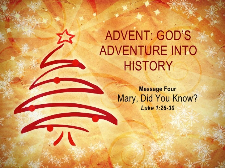 ADVENT: GOD'S ADVENTURE INTO HISTORY <ul><li>Message Four </li></ul><ul><li>Mary, Did You Know? </li></ul><ul><li>Luke 1:2...