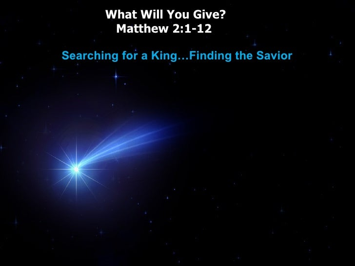 What Will You Give? Matthew 2:1-12  Searching for a King…Finding the Savior