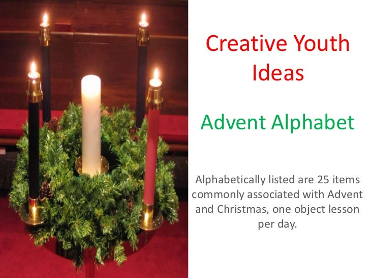 Creative Youth      Ideas Advent Alphabet Alphabetically listed are 25 itemscommonly associated with Advent and Christmas,...
