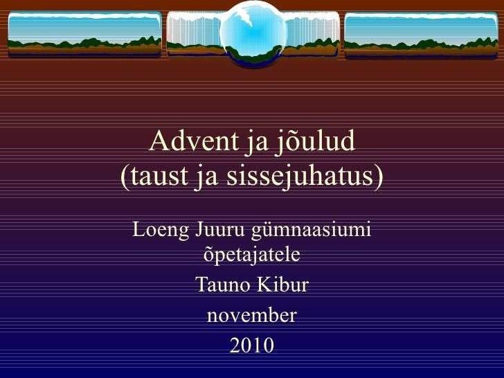 Advent ja jõulud (taust ja sissejuhatus) Loeng Juuru gümnaasiumi õpetajatele Tauno Kibur november 2010