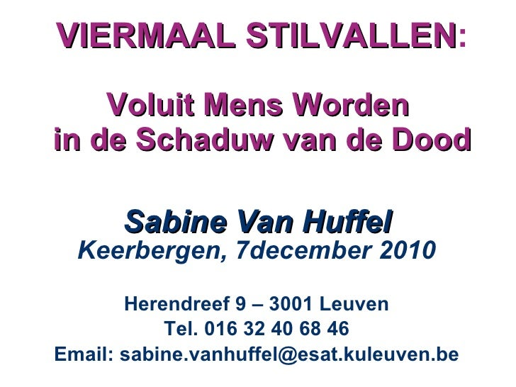 VIERMAAL STILVALLEN : Voluit Mens Worden  in de Schaduw van de Dood <ul><li>Sabine Van Huffel Keerbergen, 7december 2010 <...