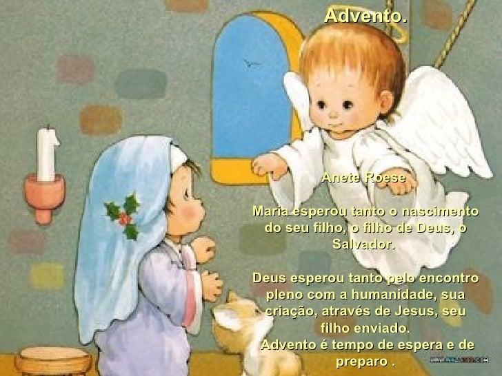 Advento. Anete Roese  Maria esperou tanto o nascimento do seu filho, o filho de Deus, o Salvador.  Deus esperou tanto pelo...