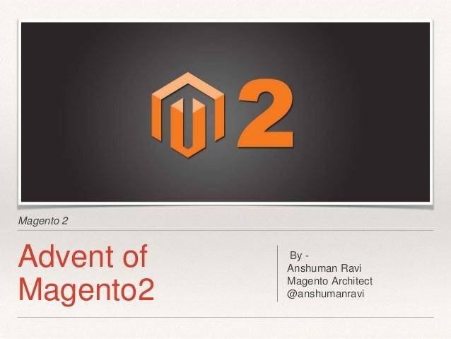 Magento 2 Advent of Magento2 By - Anshuman Ravi Magento Architect @anshumanravi
