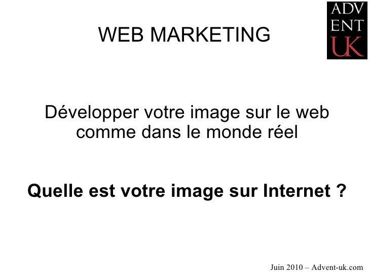 WEB MARKETING Développer votre image sur le web comme dans le monde réel Quelle est votre image sur Internet ? Juin 2010 –...