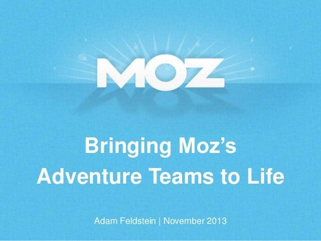 Bringing Moz's Adventure Teams to Life Adam Feldstein   November 2013